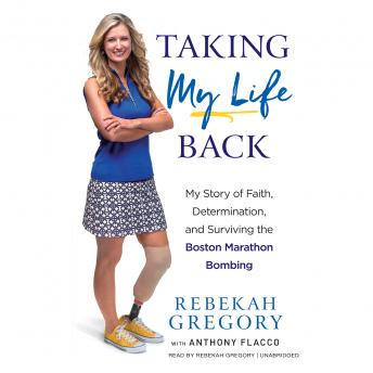 Taking My Life Back: My Story of Faith, Determination, and Surviving the Boston Marathon Bombing, Rebekah Gregory