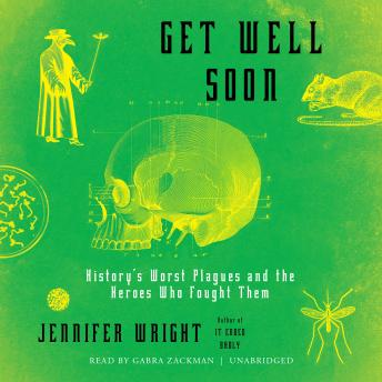 Get Well Soon :History's Worst Plagues and the Heroes Who Fought Them, Jennifer Wright