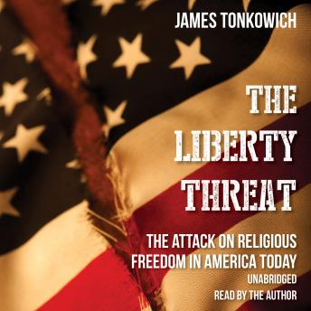 Liberty Threat: The Attack on Religious Freedom in America Today, James Tonkowich