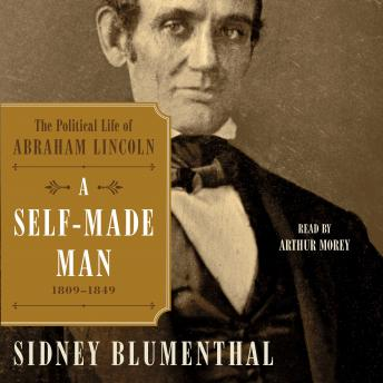 Self-Made Man: The Political Life of Abraham Lincoln, 1809 - 1849, Sidney Blumenthal