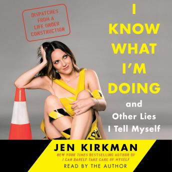 Download I Know What I'm Doing -- and Other Lies I Tell Myself: Dispatches from a Life Under Construction by Jen Kirkman