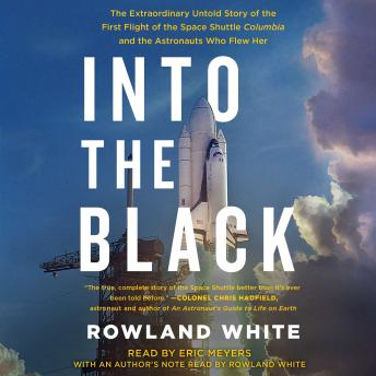 Into the Black: The Extraordinary Untold Story of the First Flight of the Space Shuttle Columbia and the Astronauts Who Flew Her, Rowland White