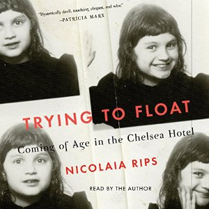 Trying to Float: Chronicles of a Girl in the Chelsea Hotel, Nicolaia Rips