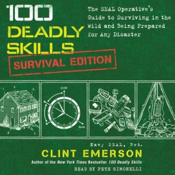 Download 100 Deadly Skills: Survival Edition: The SEAL Operative's Guide to Surviving in the Wild and Being Prepared for Any Disaster by Clint Emerson