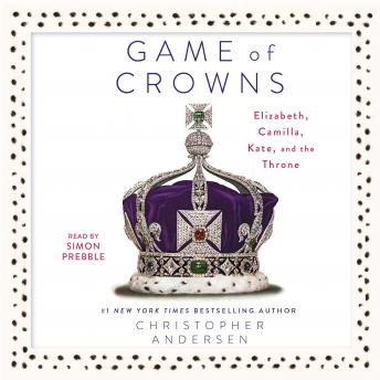 Game of Crowns: Elizabeth, Camilla, Kate, and the Throne, Christopher Andersen