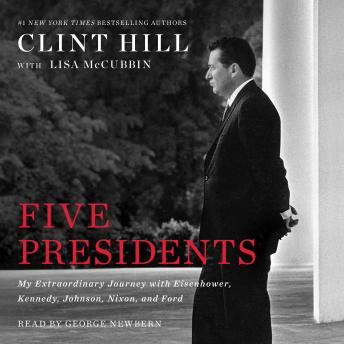 Five Presidents: My Extraordinary Journey with Eisenhower, Kennedy, Johnson, Nixon, and Ford, Clint Hill, Lisa McCubbin