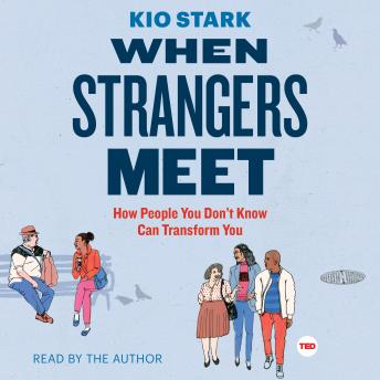 When Strangers Meet: How People You Don't Know Can Transform You, Kio Stark