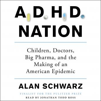 ADHD Nation: Children, Doctors, Big Pharma, and the Making of an American Epidemic, Alan Schwarz