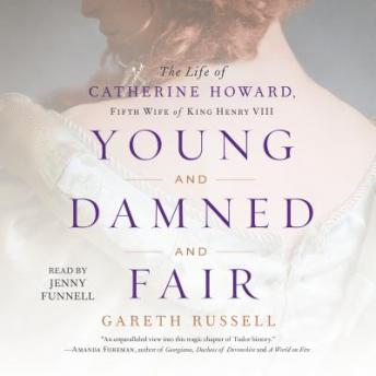 Young and Damned and Fair: The Life of Catherine Howard, Fifth Wife of King Henry VIII, Gareth Russell