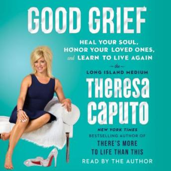 Download Good Grief: Heal Your Soul, Honor Your Loved Ones, and Learn to Live Again by Theresa Caputo