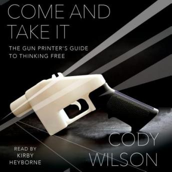 Come and Take It: The Gun Printer's Guide to Thinking Free, Cody Wilson