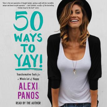 50 Ways to Yay!: Transformative Tools for a Whole Lot of Happy, Alexi Panos