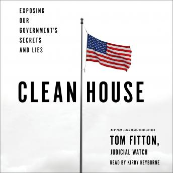 Clean House: Exposing Our Government's Secrets and Lies, Tom Fitton