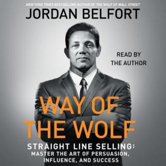 Way of the Wolf: Straight Line Selling: Master the Art of Persuasion, Influence, and Success, Jordan Belfort
