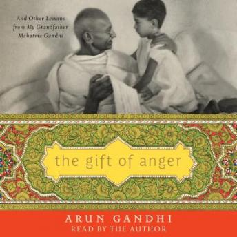 Gift of Anger: And Other Lessons from My Grandfather Mahatma Gandhi, Arun Gandhi