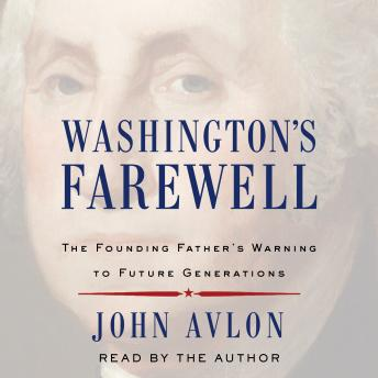 Washington's Farewell: The Founding Father's Warning to Future Generations, John Avlon