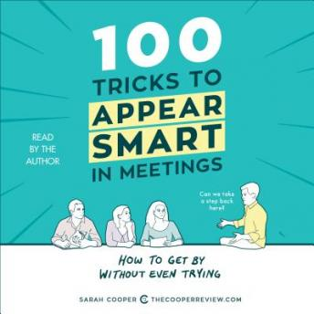 Download 100 Tricks to Appear Smart in Meetings: How to Get By Without Even Trying by Sarah Cooper