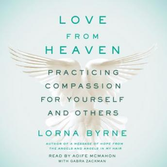 Love From Heaven : Practicing Compassion for Yourself and Others, Lorna Byrne