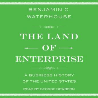 Land of Enterprise: A Business History of the United States, Benjamin C. Waterhouse