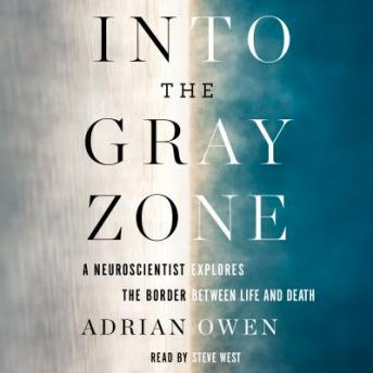 Into the Gray Zone: A Neuroscientist Explores the Border Between Life and Death, Adrian Owen