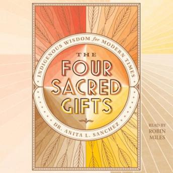 Four Sacred Gifts: Indigenous Wisdom for Modern Times, Anita L. Sanchez