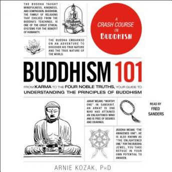Buddhism 101; From Karma to the Four Noble Truths, Your Guide to Understanding the Principles of Buddhism