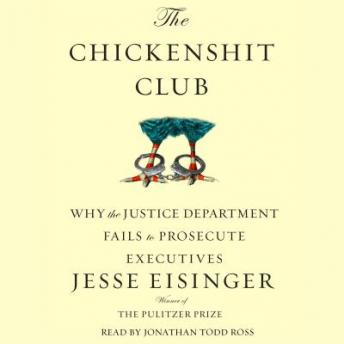 Chickenshit Club: Why the Justice Department Fails to Prosecute Executives, Jesse Eisinger