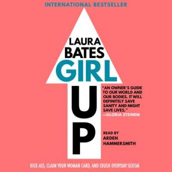 Girl Up: Kick Ass, Claim Your Woman Card, and Crush Everyday Sexism, Laura Bates
