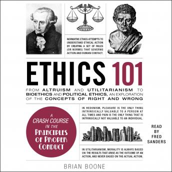 Ethics 101: From Altruism and Utilitarianism to Bioethics and Political Ethics, an Exploration of the Concepts of Right and Wrong, Brian Boone