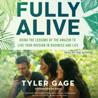 Fully Alive: Using the Lessons of the Amazon to Live Your Mission in Business and Life, Tyler Gage