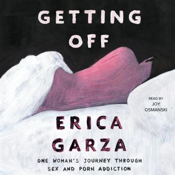 Getting Off: One Woman's Journey Through Sex and Porn Addiction, Erica Garza