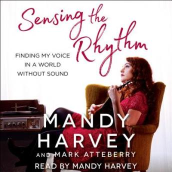 Sensing the Rhythm: Finding My Voice in a World Without Sound, Mandy Harvey, Mark Atteberry