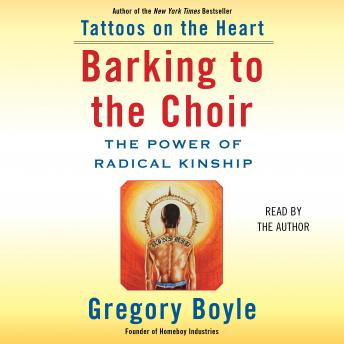 Barking to the Choir: The Power of Radical Kinship, Gregory Boyle
