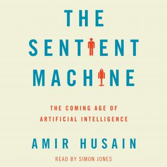 Sentient Machine: The Coming Age of Artificial Intelligence, Amir Husain