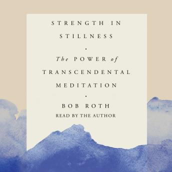 Strength in Stillness: The Power of Transcendental Meditation, Bob Roth