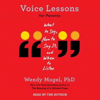 Voice Lessons for Parents: What to Say, How to Say it, and When to Listen, Wendy Mogel