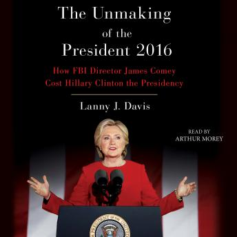 Unmaking of the President 2016: How FBI Director James Comey Cost Hillary Clinton the Presidency, Lanny J. Davis