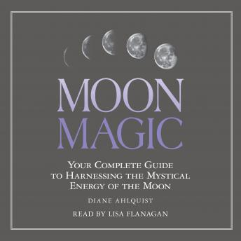Moon Magic: Your Complete Guide to Harnessing the Mystical Energy of the Moon, Diane Ahlquist