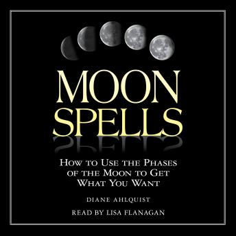 Moon Spells: How to Use the Phases of the Moon to Get What You Want, Diane Ahlquist