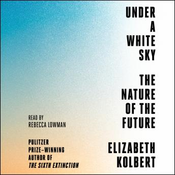 Under a White Sky: The Nature of the Future, Elizabeth Kolbert