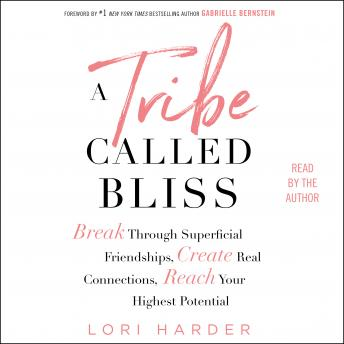 A Tribe Called Bliss: Break Through Superficial Friendships, Create Real Connections, Reach Your Highest Potential