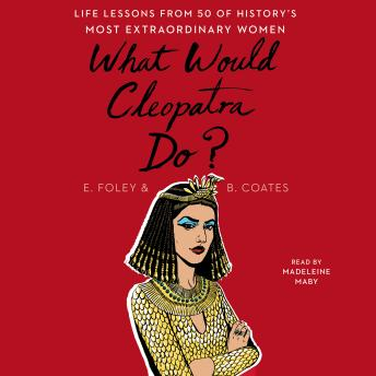 Download What Would Cleopatra Do?: Life Lessons from 50 of History's Most Extraordinary Women by Elizabeth Foley, Beth Coates