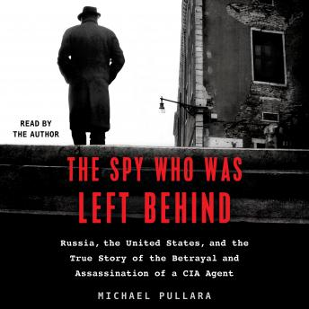 Download Spy Who Was Left Behind: Russia, the United States, and the True Story of the Betrayal and Assassination of a CIA Agent by Michael Pullara