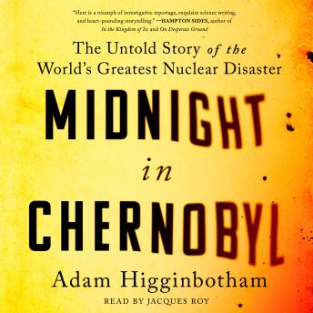 Download Midnight in Chernobyl: The Story of the World's Greatest Nuclear Disaster by Adam Higginbotham