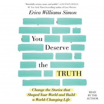 You Deserve the Truth: Change the Stories that Shaped Your World and Build a World-Changing Life, Audio book by Erica Williams Simon