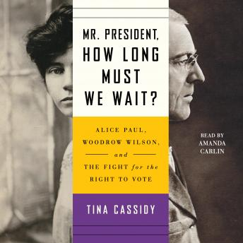 Mr. President, How Long Must We Wait?: Alice Paul, Woodrow Wilson, and the Fight for the Right to Vo