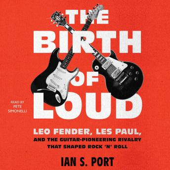 Birth of Loud: Leo Fender, Les Paul, and the Guitar-Pioneering Rivalry That Shaped Rock 'n' Roll, Ian S. Port