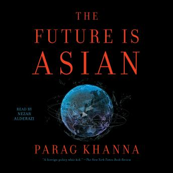 Future is Asian: Commerce, Conflict and Culture in the 21st Century, Parag Khanna