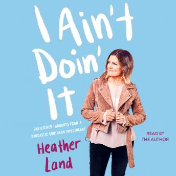 Download I Ain't Doin' It: Unfiltered Thoughts From a Sarcastic Southern Sweetheart by Heather Land