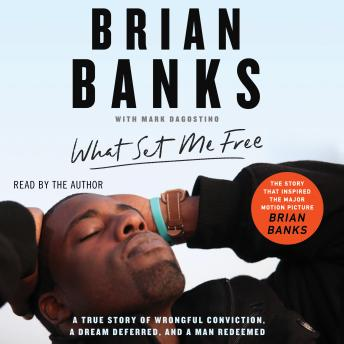 What Set Me Free (The Story That Inspired the Major Motion Picture Brian Banks): A True Story of Wrongful Conviction, a Dream Deferred, and a Man Redeemed